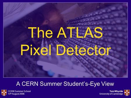 CERN Summer School 15 th August 2006 Tom Whyntie University of Cambridge The ATLAS Pixel Detector A CERN Summer Student's-Eye View.