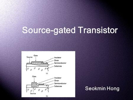 Source-gated Transistor Seokmin Hong. Why do we need it? * Short Channel Effects Source/Drain Charge Sharing Drain-Induced Barrier Lowering Subsurface.
