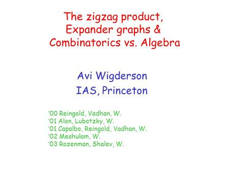 The zigzag product, Expander graphs & Combinatorics vs. Algebra Avi Wigderson IAS, Princeton '00 Reingold, Vadhan, W. '01 Alon, Lubotzky, W. '01 Capalbo,