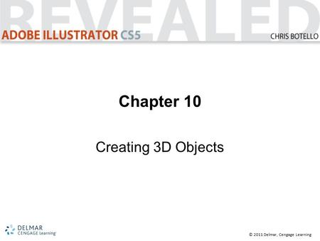 © 2011 Delmar, Cengage Learning Chapter 10 Creating 3D Objects.