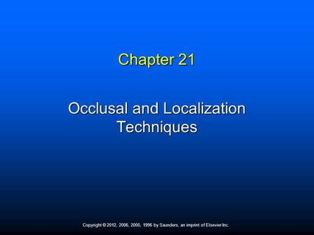 Copyright © 2012, 2006, 2000, 1996 by Saunders, an imprint of Elsevier Inc. Chapter 21 Occlusal and Localization Techniques.
