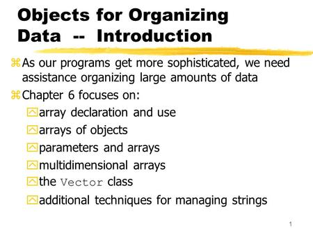 1 Objects for Organizing Data -- Introduction zAs our programs get more sophisticated, we need assistance organizing large amounts of data zChapter 6 focuses.