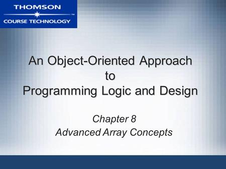 An Object-Oriented Approach to Programming Logic and Design Chapter 8 Advanced Array Concepts.