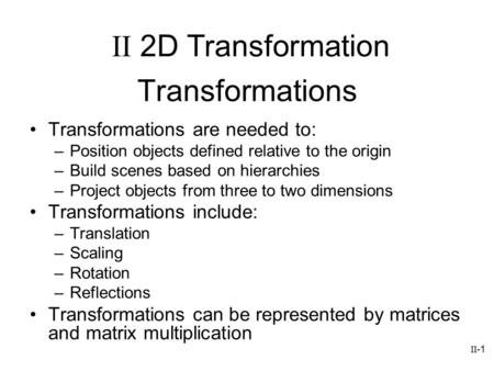 II-1 Transformations Transformations are needed to: –Position objects defined relative to the origin –Build scenes based on hierarchies –Project objects.