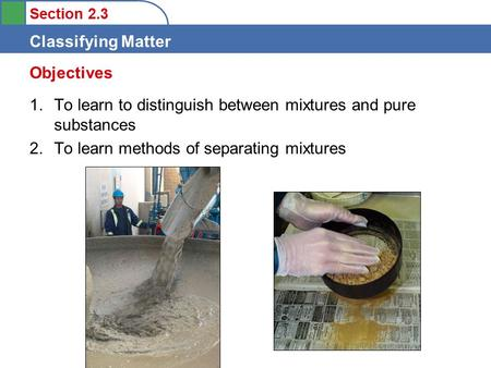 Section 2.3 Classifying Matter 1.To learn to distinguish between mixtures and pure substances 2.To learn methods of separating mixtures Objectives.