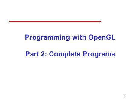 1 Programming with OpenGL Part 2: Complete Programs.
