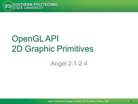 OpenGL API 2D Graphic Primitives Angel 2.1-2.4 Angel: Interactive Computer Graphics5E © Addison-Wesley 2009 1.
