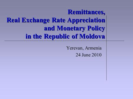 Remittances, Real Exchange Rate Appreciation and Monetary Policy in the Republic of Moldova Yerevan, Armenia 24 June 2010.