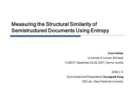 Measuring the Structural Similarity of Semistructured Documents Using Entropy Sven Helmer University of London, Birkbeck VLDB'07, September 23-28, 2007,