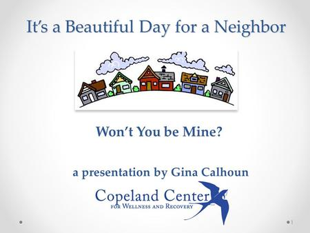 It's a Beautiful Day for a Neighbor Won't You be Mine? a presentation by Gina Calhoun 1.