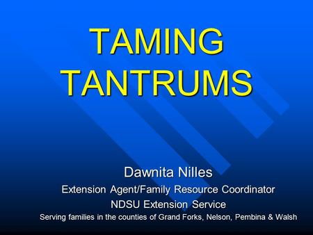 TAMING TANTRUMS Dawnita Nilles Extension Agent/Family Resource Coordinator NDSU Extension Service Serving families in the counties of Grand Forks, Nelson,