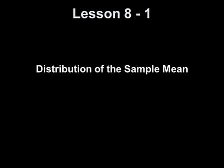 Lesson 8 - 1 Distribution of the Sample Mean. Objectives Understand the concept of a sampling distribution Describe the distribution of the sample mean.