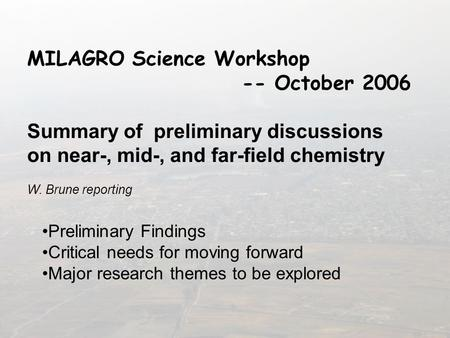MILAGRO Science Workshop -- October 2006 Summary of preliminary discussions on near-, mid-, and far-field chemistry W. Brune reporting Preliminary Findings.