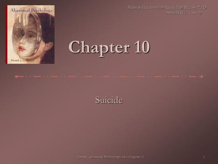 Comer, Abnormal Psychology, 6e – Chapter 10 1 Chapter 10 Suicide Slides & Handouts by Karen Clay Rhines, Ph.D. Seton Hall University.
