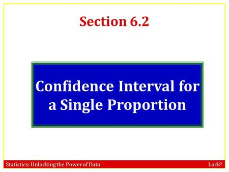 Statistics: Unlocking the Power of Data Lock 5 Section 6.2 Confidence Interval for a Single Proportion.