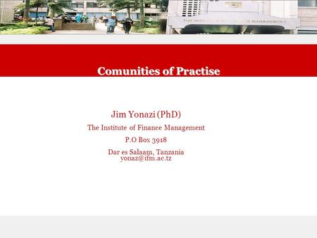 Comunities of Practise Jim Yonazi (PhD) The Institute of Finance Management P.O Box 3918 Dar es Salaam, Tanzania
