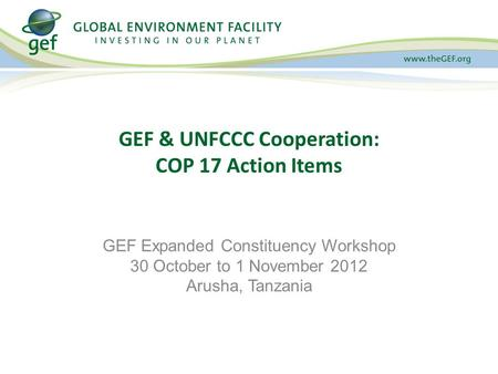 GEF & UNFCCC Cooperation: COP 17 Action Items GEF Expanded Constituency Workshop 30 October to 1 November 2012 Arusha, Tanzania.