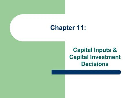 Chapter 11: Capital Inputs & Capital Investment Decisions.