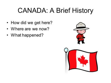 CANADA: A Brief History How did we get here? Where are we now? What happened?