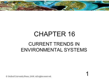 © Oxford University Press, 2008. All rights reserved. 1 Chapter 16 CHAPTER 16 CURRENT TRENDS IN ENVIRONMENTAL SYSTEMS.
