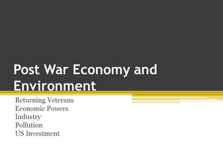 Post War Economy and Environment Returning Veterans Economic Powers Industry Pollution US Investment.