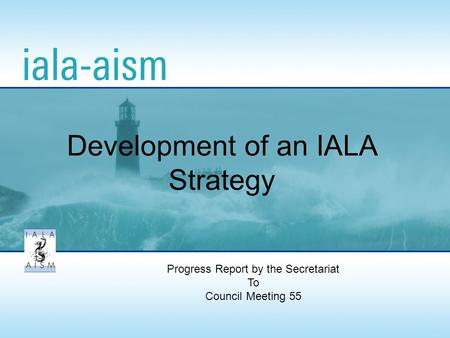 Progress Report by the Secretariat To Council Meeting 55 Development of an IALA Strategy.