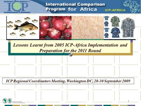 1 Lessons Learnt from 2005 ICP-Africa Implementation and Preparation for the 2011 Round ICP Regional Coordinators Meeting, Washington DC, 28-30 September.
