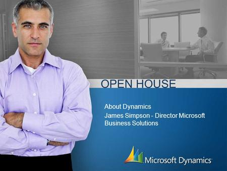 OPEN HOUSE About Dynamics James Simpson - Director Microsoft Business Solutions.
