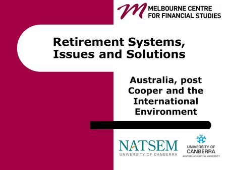 Retirement Systems, Issues and Solutions Australia, post Cooper and the International Environment.