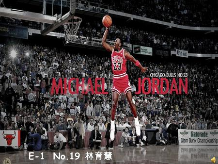 E-1 No.19 林育慧. Michael Jeffrey Jordan Birth Date : February 17, 1963 Former NBA Player The majority owner and head of basketball operations for the NBA's.