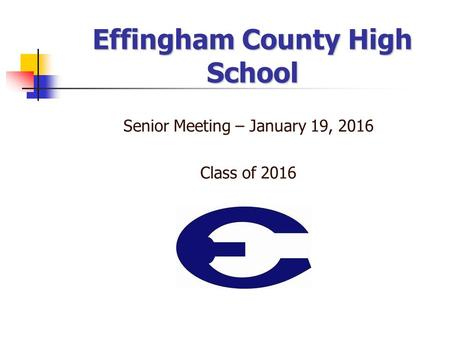 Effingham County High School Senior Meeting – January 19, 2016 Class of 2016.