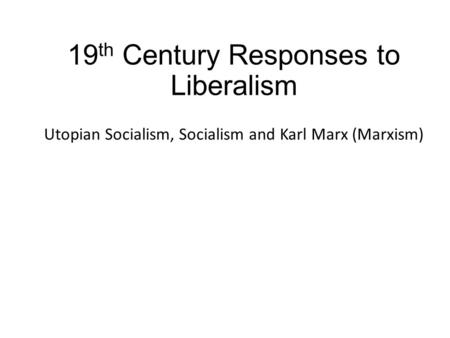 19 th Century Responses to Liberalism Utopian Socialism, Socialism and Karl Marx (Marxism)