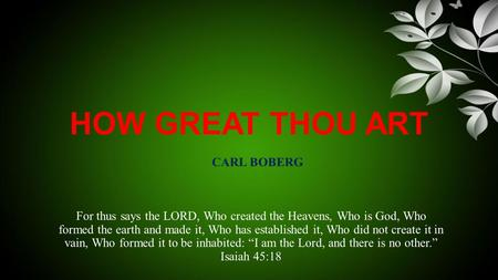 HOW GREAT THOU ART For thus says the LORD, Who created the Heavens, Who is God, Who formed the earth and made it, Who has established it, Who did not create.