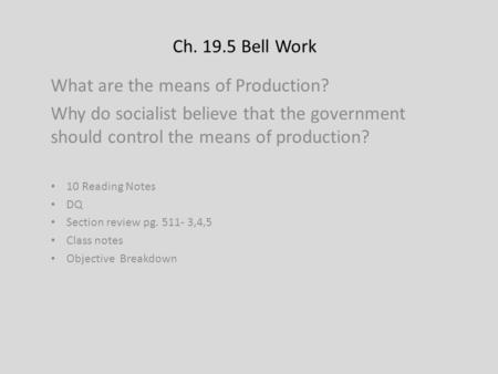Ch. 19.5 Bell Work What are the means of Production? Why do socialist believe that the government should control the means of production? 10 Reading Notes.