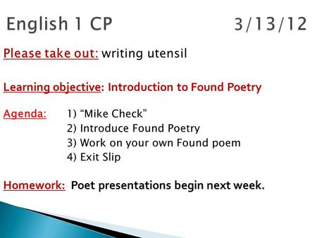 "Please take out: writing utensil Learning objective: Introduction to Found Poetry Agenda: 1) ""Mike Check"" 2) Introduce Found Poetry 3) Work on your own."