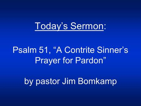 "Today's Sermon: Psalm 51, ""A Contrite Sinner's Prayer for Pardon"" by pastor Jim Bomkamp."