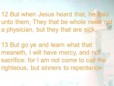 12 But when Jesus heard that, he said unto them, They that be whole need not a physician, but they that are sick. 13 But go ye and learn what that meaneth,