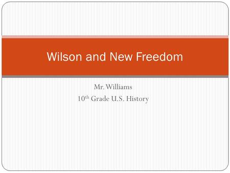 Mr. Williams 10 th Grade U.S. History Wilson and New Freedom.