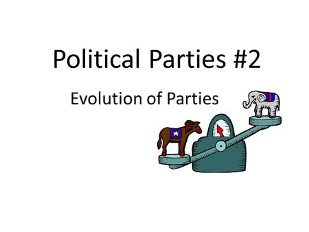 Political Parties #2 Evolution of Parties. One Party System George Washington – Farewell Address: warned of the problems caused by factions Advantages: