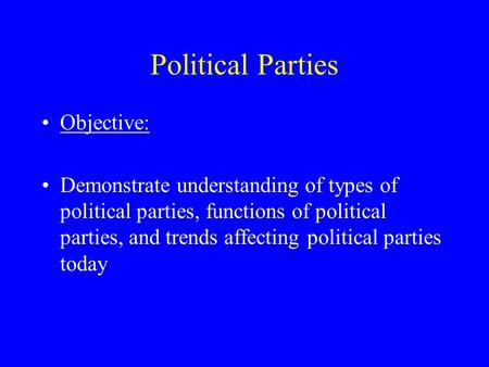 Political Parties Objective: Demonstrate understanding of types of political parties, functions of political parties, and trends affecting political parties.