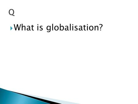  What is globalisation?.  The process by which societies become increasingly interconnected.
