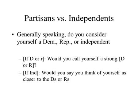 Partisans vs. Independents Generally speaking, do you consider yourself a Dem., Rep., or independent –[If D or r]: Would you call yourself a strong [D.