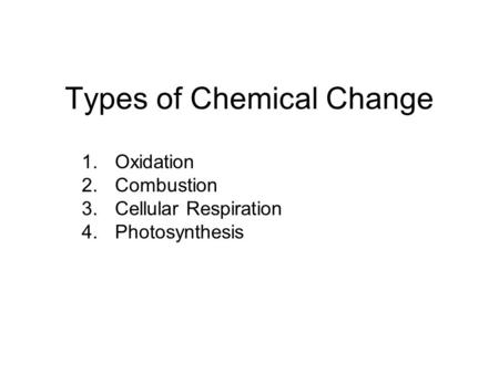 Types of Chemical Change 1.Oxidation 2.Combustion 3.Cellular Respiration 4.Photosynthesis.