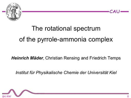 0 ipc kiel The rotational spectrum of the pyrrole-ammonia complex Heinrich Mäder, Christian Rensing and Friedrich Temps Institut für Physikalische Chemie.