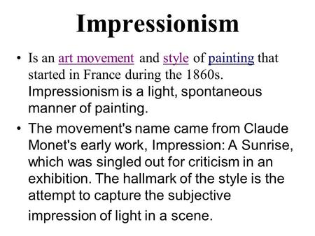 Impressionism Is an art movement and style of painting that started in France during the 1860s. Impressionism is a light, spontaneous manner of painting.