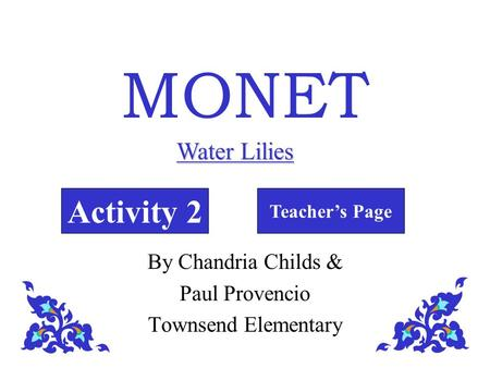 MONET Activity 2 Teacher's Page Water Lilies By Chandria Childs & Paul Provencio Townsend Elementary.