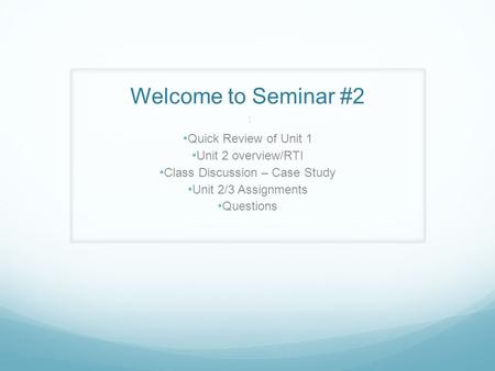 Welcome to Seminar #2 : Quick Review of Unit 1 Unit 2 overview/RTI Class Discussion – Case Study Unit 2/3 Assignments Questions.