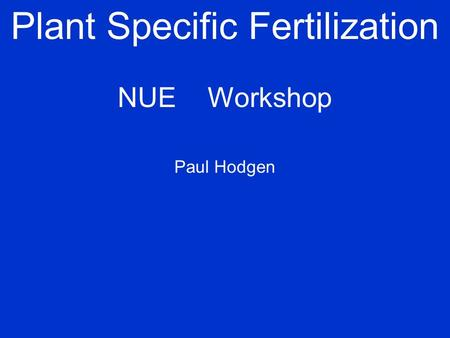 Plant Specific Fertilization NUEWorkshop Paul Hodgen.