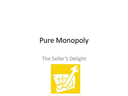 Pure Monopoly The Seller's Delight. The Opposite End of the Spectrum Pure Competition Monopolistic Competition Oligopoly Monopoly.