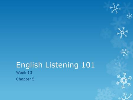 English Listening 101 Week 13 Chapter 5. Last Week  Last week we spent time understanding what small talk is, the topics that can be talked about, and.
